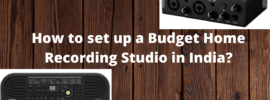 How to set up a Budget Home Recording Studio in India